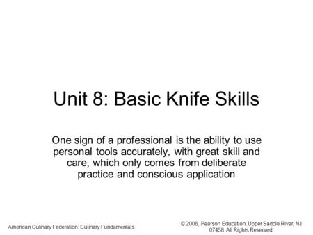 © 2006, Pearson Education, Upper Saddle River, NJ 07458. All Rights Reserved. American Culinary Federation: Culinary Fundamentals. Unit 8: Basic Knife.
