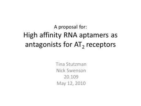 A proposal for: High affinity RNA aptamers as antagonists for AT 2 receptors Tina Stutzman Nick Swenson 20.109 May 12, 2010.