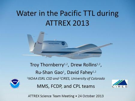 Water in the Pacific TTL during ATTREX 2013 Troy Thornberry 1,2, Drew Rollins 1,2, Ru-Shan Gao 1, David Fahey 1,2 1 NOAA ESRL CSD and 2 CIRES, University.
