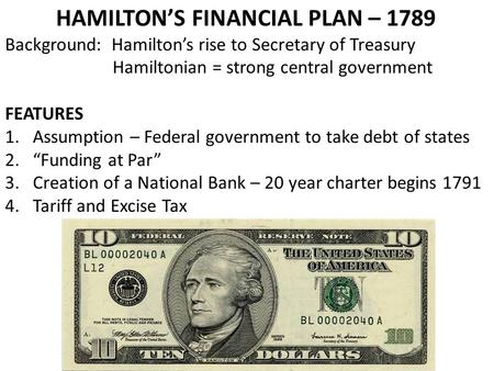HAMILTON'S FINANCIAL PLAN – 1789 Background: Hamilton's rise to Secretary of Treasury Hamiltonian = strong central government FEATURES 1.Assumption – Federal.