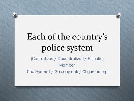 Each of the country's police system (Centralized / Decentralized / Eclectic) Member Cho Hyeon-il / Go dong-sub / Oh jae-heung.