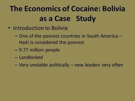 The Economics of Cocaine: Bolivia as a Case Study Introduction to Bolivia – One of the poorest countries in South America – Haiti is considered the poorest.