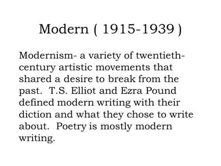 Modern ( 1915-1939 ) Modernism- a variety of twentieth- century artistic movements that shared a desire to break from the past. T.S. Elliot and Ezra Pound.