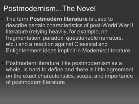 Postmodernism...The Novel The term Postmodern literature is used to describe certain characteristics of post-World War II literature (relying heavily,