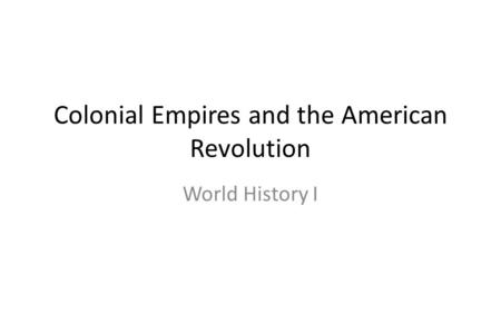 Colonial Empires and the American Revolution World History I.