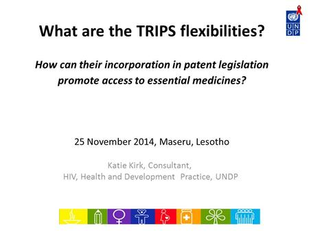 What are the TRIPS flexibilities? How can their incorporation in patent legislation promote access to essential medicines? 25 November 2014, Maseru, Lesotho.