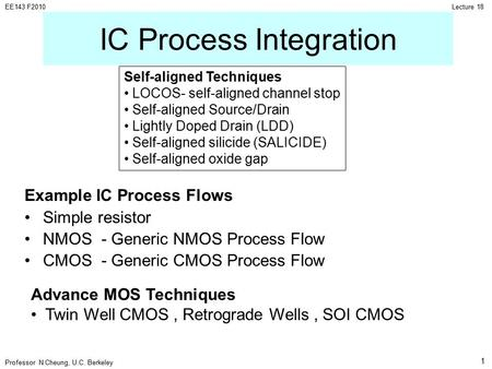 Professor N Cheung, U.C. Berkeley Lecture 18EE143 F2010 1 IC Process Integration Example IC Process Flows Simple resistor NMOS - Generic NMOS Process Flow.