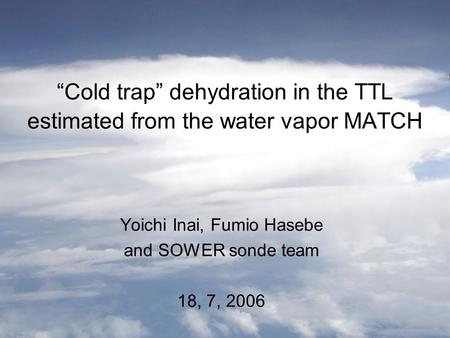 """Cold trap"" dehydration in the TTL estimated from the water vapor MATCH Yoichi Inai, Fumio Hasebe and SOWER sonde team 18, 7, 2006."