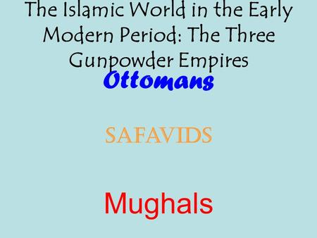 The Islamic World in the Early Modern Period: The Three Gunpowder Empires Ottomans Safavids Mughals.