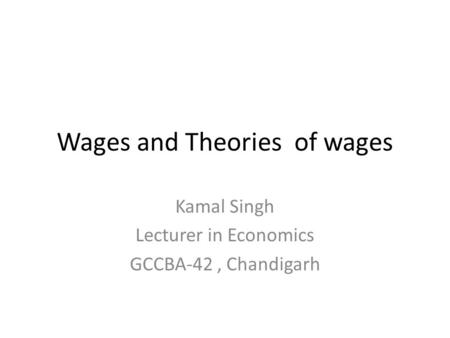 Wages and Theories of wages Kamal Singh Lecturer in Economics GCCBA-42, Chandigarh.