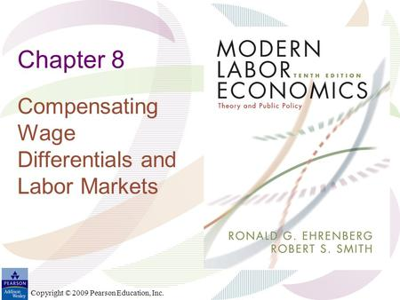 Copyright © 2009 Pearson Education, Inc. Chapter 8 Compensating Wage Differentials and Labor Markets.