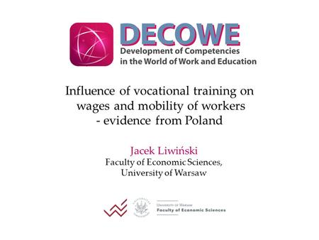Influence of vocational training on wages and mobility of workers - evidence from Poland Jacek Liwiński Faculty of Economic Sciences, University of Warsaw.