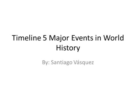 Timeline 5 Major Events in World History By: Santiago Vásquez.