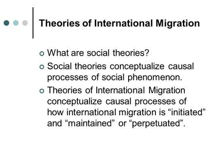 Theories of International Migration What are social theories? Social theories conceptualize causal processes of social phenomenon. Theories of International.