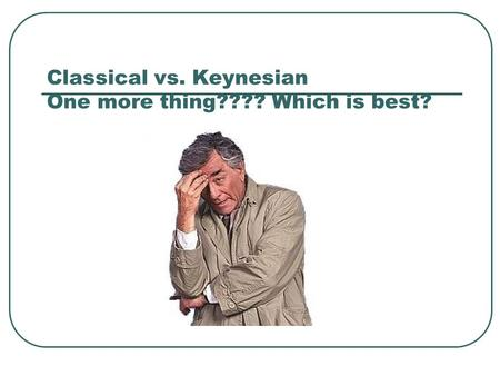 Classical vs. Keynesian One more thing???? Which is best?