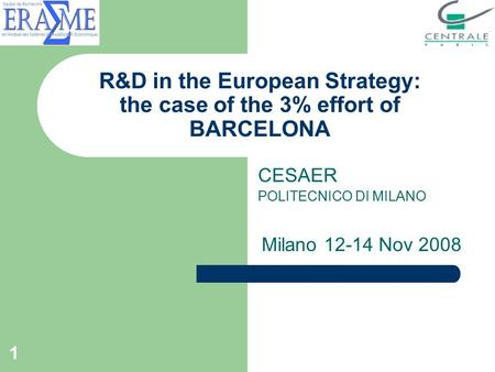 1 R&D in the European Strategy: the case of the 3% effort of BARCELONA CESAER POLITECNICO DI MILANO Milano 12-14 Nov 2008.