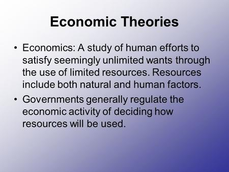 Economic Theories Economics: A study of human efforts to satisfy seemingly unlimited wants through the use of limited resources. Resources include both.