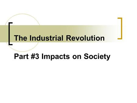 The Industrial Revolution Part #3 Impacts on Society.