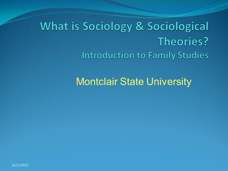 Montclair State University 10/12/2015. Sociological Inquiry Families do not exist or evolve in isolation Rather, they react to and have an influence on.