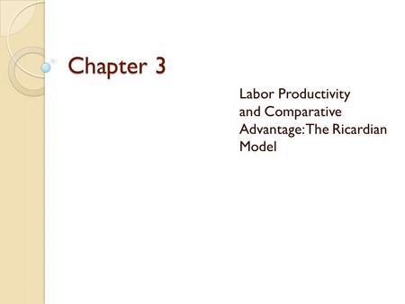 Chapter 3 Labor Productivity and Comparative Advantage: The Ricardian Model.