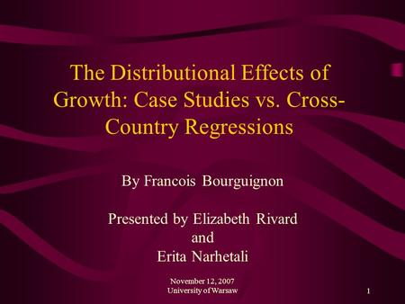 November 12, 2007 University of Warsaw1 The Distributional Effects of Growth: Case Studies vs. Cross- Country Regressions By Francois Bourguignon Presented.
