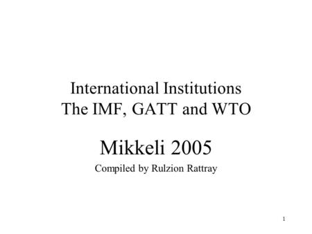 1 International Institutions The IMF, GATT and WTO Mikkeli 2005 Compiled by Rulzion Rattray.