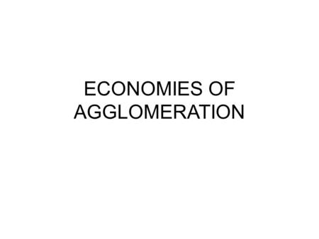 ECONOMIES OF AGGLOMERATION.  Density generates costs Higher cost of land Greater congestion, higher commuting and transport costs  Population and economic.