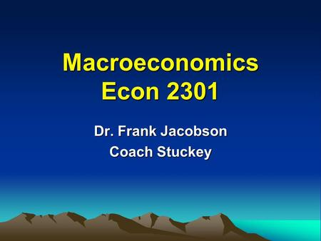 Macroeconomics Econ 2301 Dr. Frank Jacobson Coach Stuckey.