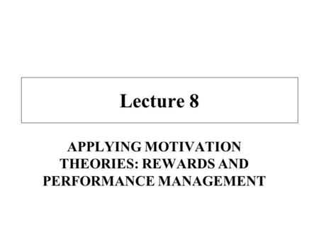 Lecture 8 APPLYING MOTIVATION THEORIES: REWARDS AND PERFORMANCE MANAGEMENT.