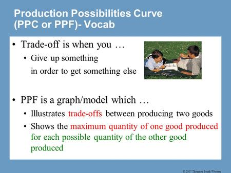 © 2007 Thomson South-Western Production Possibilities Curve (PPC or PPF)- Vocab Trade-off is when you … Give up something in order to get something else.