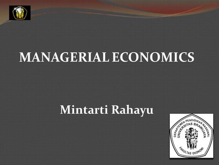 MANAGERIAL ECONOMICS Mintarti Rahayu Introduction to Managerial Economics.