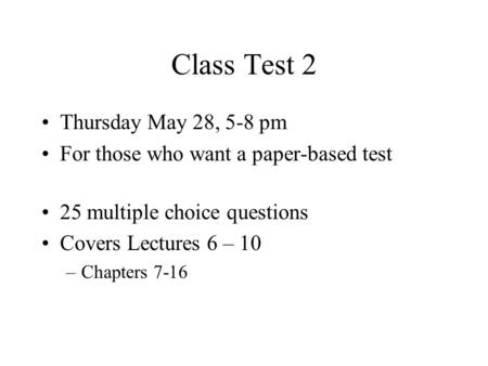 Class Test 2 Thursday May 28, 5-8 pm For those who want a paper-based test 25 multiple choice questions Covers Lectures 6 – 10 –Chapters 7-16.