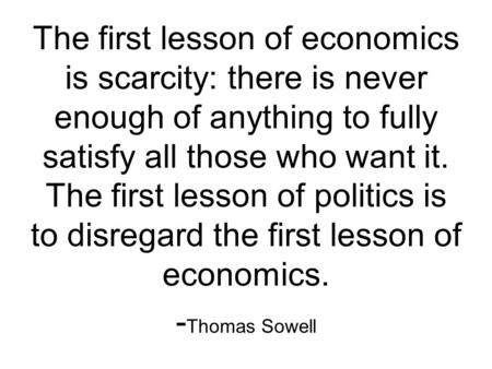 The first lesson of economics is scarcity: there is never enough of anything to fully satisfy all those who want it. The first lesson of politics is to.
