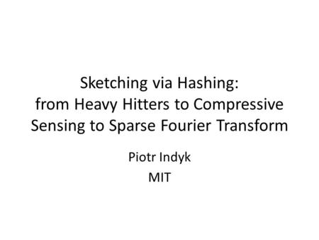 Sketching via Hashing: from Heavy Hitters to Compressive Sensing to Sparse Fourier Transform Piotr Indyk MIT.