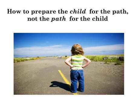 How to prepare the child for the path, not the path for the child.