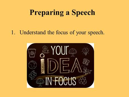 Preparing a Speech Understand the focus of your speech.
