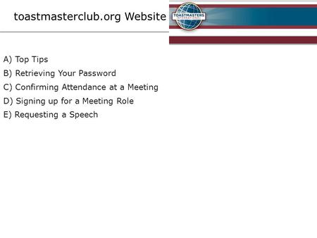 Toastmasterclub.org Website A) Top Tips B) Retrieving Your Password C) Confirming Attendance at a Meeting D) Signing up for a Meeting Role E) Requesting.