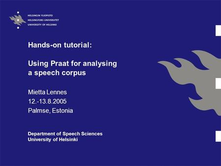 Hands-on tutorial: Using Praat for analysing a speech corpus Mietta Lennes 12.-13.8.2005 Palmse, Estonia Department of Speech Sciences University of Helsinki.