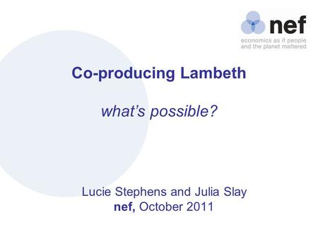 Nef (the new economics foundation) Co-producing Lambeth what's possible? Lucie Stephens and Julia Slay nef, October 2011.