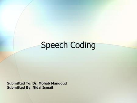 Speech Coding Submitted To: Dr. Mohab Mangoud Submitted By: Nidal Ismail.