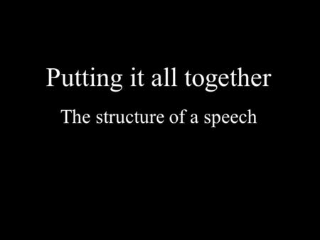 Putting it all together The structure of a speech.