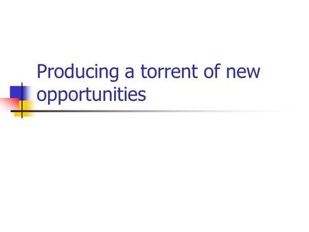 Producing a torrent of new opportunities. Objectives Create a torrent of new growth opportunities across product, market and industry spaces Enhance your.