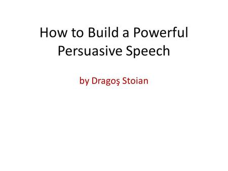 By Dragoş Stoian How to Build a Powerful Persuasive Speech.