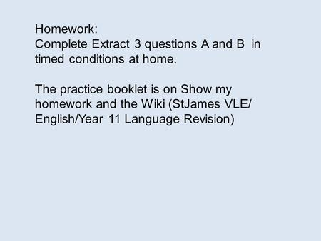 Homework: Complete Extract 3 questions A and B in timed conditions at home. The practice booklet is on Show my homework and the Wiki (StJames VLE/ English/Year.