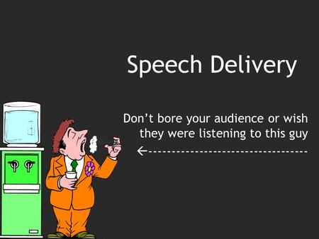 Speech Delivery Don't bore your audience or wish they were listening to this guy  -----------------------------------