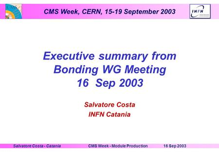 CMS Week, CERN, 15-19 September 2003 16 Sep 2003CMS Week - Module ProductionSalvatore Costa - Catania Executive summary from Bonding WG Meeting 16 Sep.