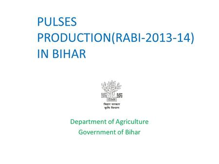 PULSES PRODUCTION(RABI-2013-14) IN BIHAR Department of Agriculture Government of Bihar.