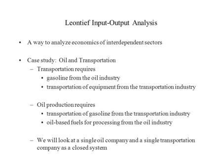 Leontief Input-Output Analysis A way to analyze economics of interdependent sectors Case study: Oil and Transportation –Transportation requires gasoline.