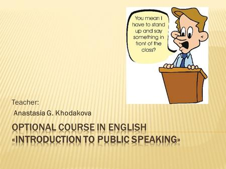 Teacher: Anastasia G. Khodakova.  Candidate of philological sciences  2004- took Public Speaking course in the USA  since 2004 has conducted cultural.