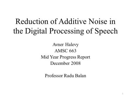 Reduction of Additive Noise in the Digital Processing of Speech Avner Halevy AMSC 663 Mid Year Progress Report December 2008 Professor Radu Balan 1.